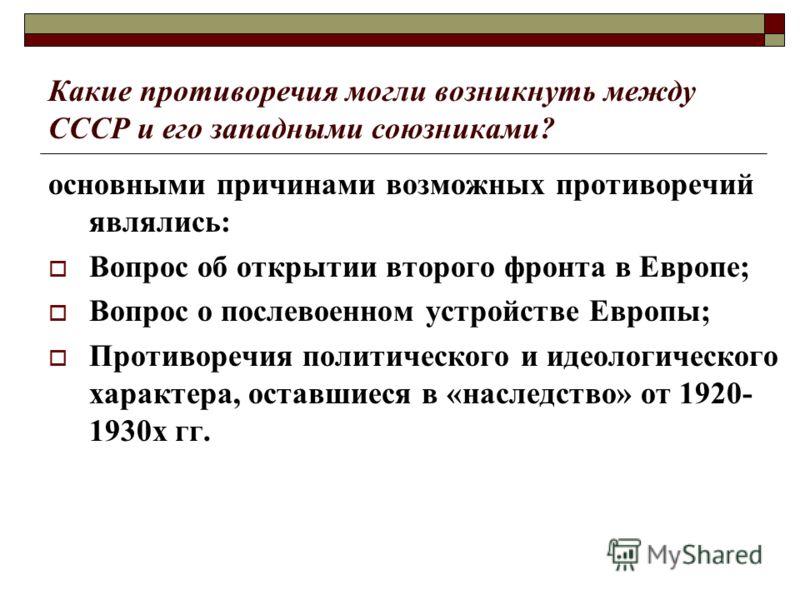 Какие противоречия могли возникнуть между СССР и его западными союзниками? основными причинами возможных противоречий являлись: Вопрос об открытии второго фронта в Европе; Вопрос о послевоенном устройстве Европы; Противоречия политического и идеологи