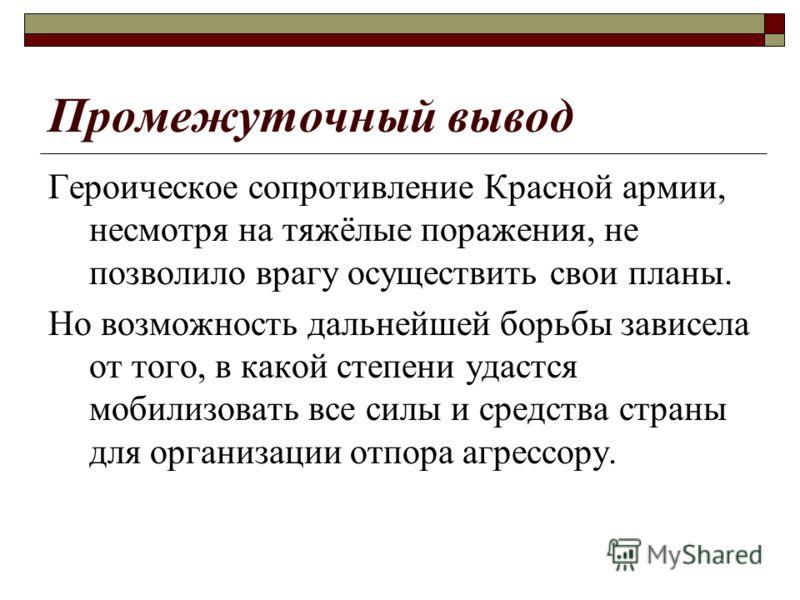 Промежуточный вывод Героическое сопротивление Красной армии, несмотря на тяжёлые поражения, не позволило врагу осуществить свои планы. Но возможность дальнейшей борьбы зависела от того, в какой степени удастся мобилизовать все силы и средства страны