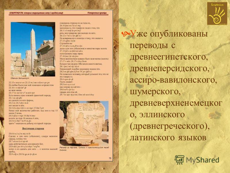 Уже опубликованы переводы с древнеегипетского, древнеперсидского, ассиро-вавилонского, шумерского, древневерхненемецког о, эллинского (древнегреческого), латинского языков