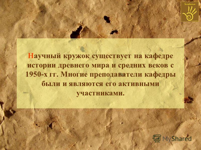 Научный кружок существует на кафедре истории древнего мира и средних веков с 1950-х гг. Многие преподаватели кафедры были и являются его активными участниками.