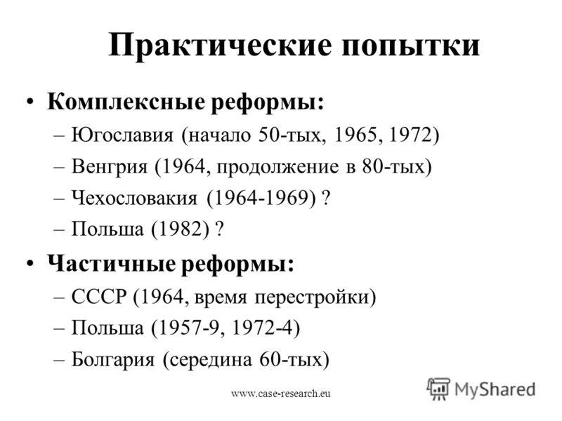 www.case-research.eu Практические попытки Комплексные реформы: –Югославия (начало 50-тых, 1965, 1972) –Венгрия (1964, продолжение в 80-тых) –Чехословакия (1964-1969) ? –Польша (1982) ? Частичные реформы: –СССР (1964, время перестройки) –Польша (1957-