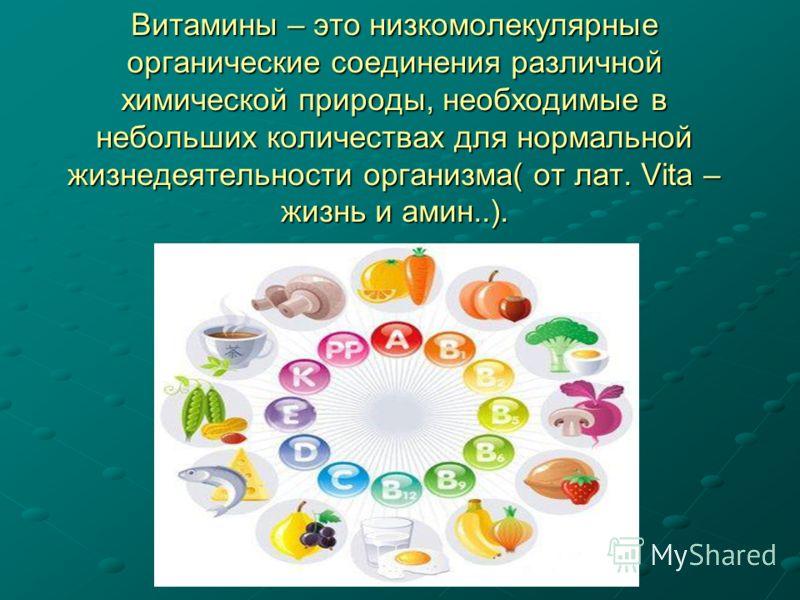 Витамины – это низкомолекулярные органические соединения различной химической природы, необходимые в небольших количествах для нормальной жизнедеятельности организма( от лат. Vita – жизнь и амин..).