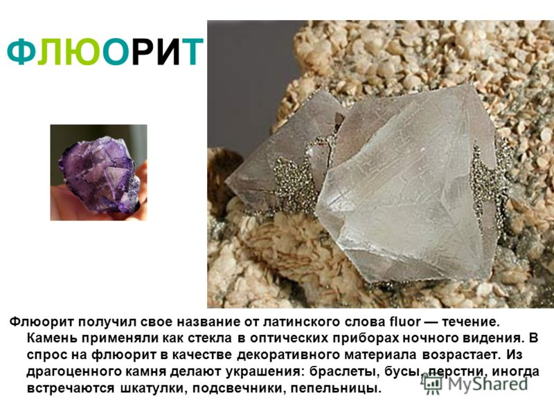 ФЛЮОРИТ Флюорит получил свое название от латинского слова fluor течение. Камень применяли как стекла в оптических приборах ночного видения. В спрос на флюорит в качестве декоративного материала возрастает. Из драгоценного камня делают украшения: брас