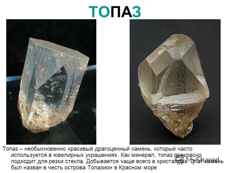 ТОПАЗ Топаз – необыкновенно красивый драгоценный камень, который часто используется в ювелирных украшениях. Как минерал, топаз прекрасно подходит для резки стекла. Добывается чаще всего в кристаллах. Этот камень был назван в честь острова Топазион в