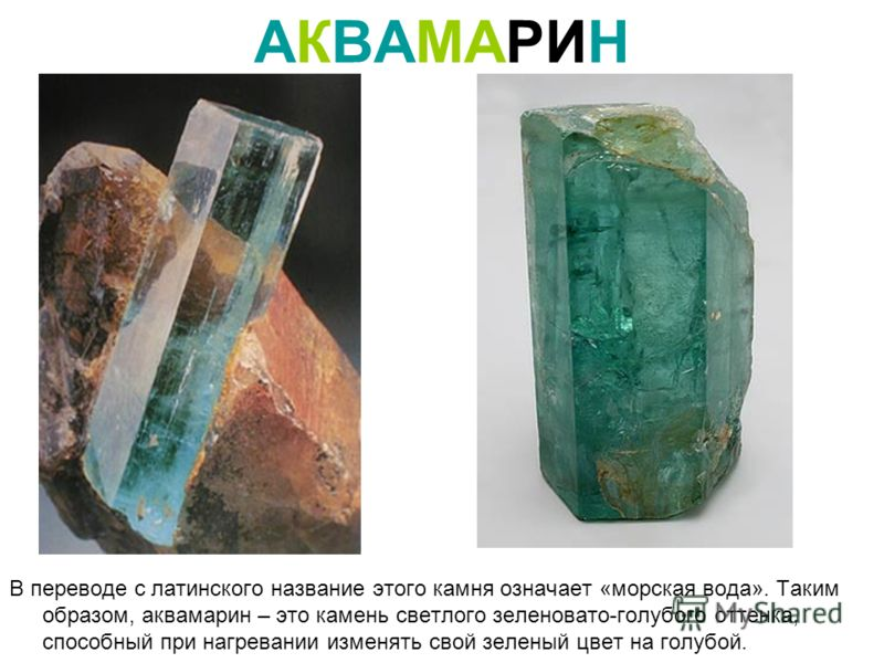 АКВАМАРИН В переводе с латинского название этого камня означает «морская вода». Таким образом, аквамарин – это камень светлого зеленовато-голубого оттенка, способный при нагревании изменять свой зеленый цвет на голубой.