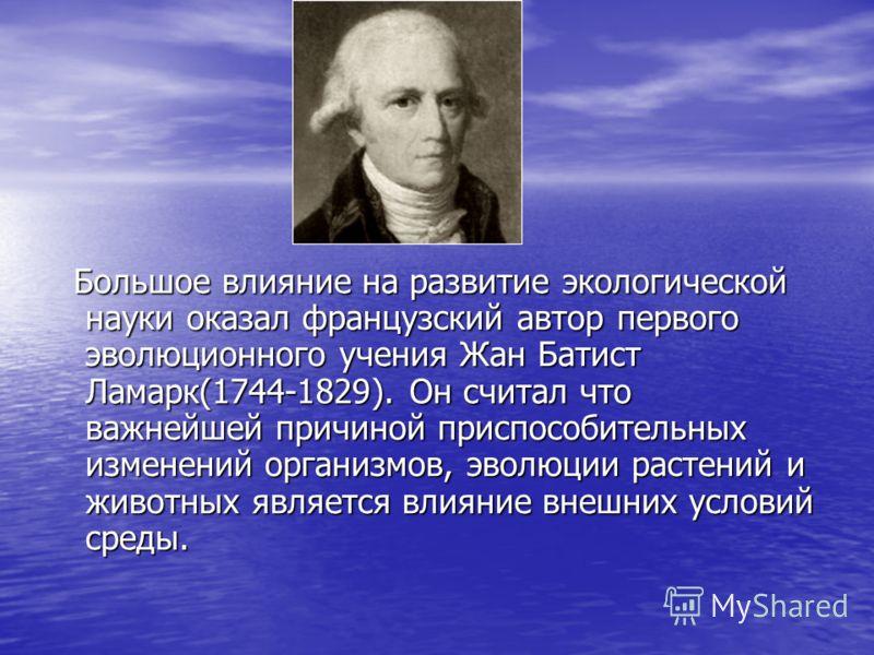 Большое влияние на развитие экологической науки оказал французский автор первого эволюционного учения Жан Батист Ламарк(1744-1829). Он считал что важнейшей причиной приспособительных изменений организмов, эволюции растений и животных является влияние