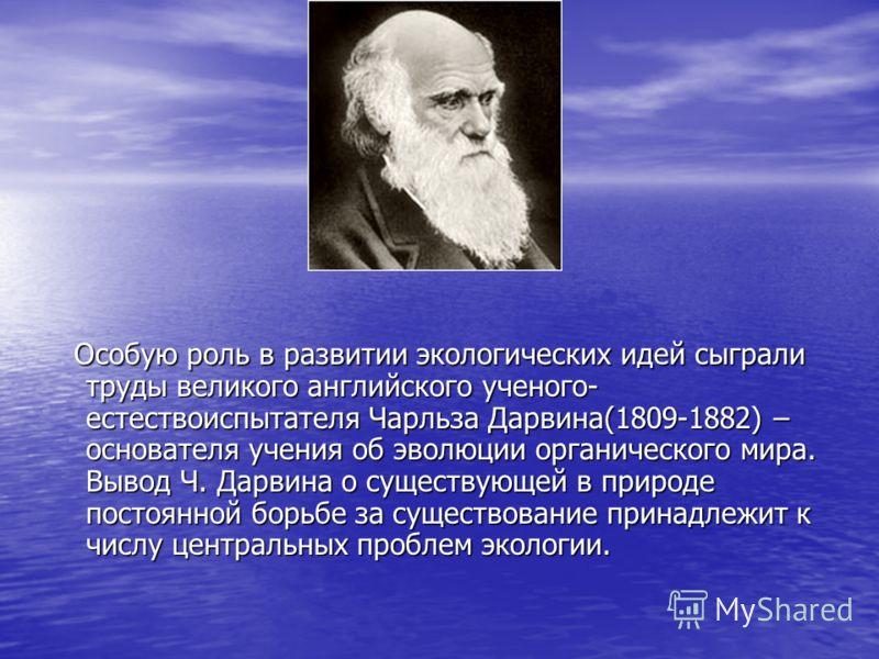 Особую роль в развитии экологических идей сыграли труды великого английского ученого- естествоиспытателя Чарльза Дарвина(1809-1882) – основателя учения об эволюции органического мира. Вывод Ч. Дарвина о существующей в природе постоянной борьбе за сущ