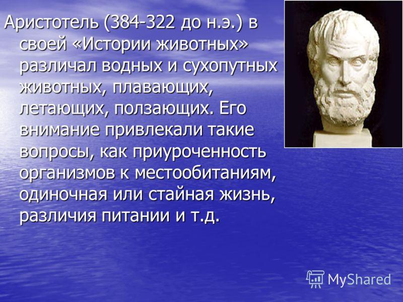 Аристотель (384-322 до н.э.) в своей «Истории животных» различал водных и сухопутных животных, плавающих, летающих, ползающих. Его внимание привлекали такие вопросы, как приуроченность организмов к местообитаниям, одиночная или стайная жизнь, различи