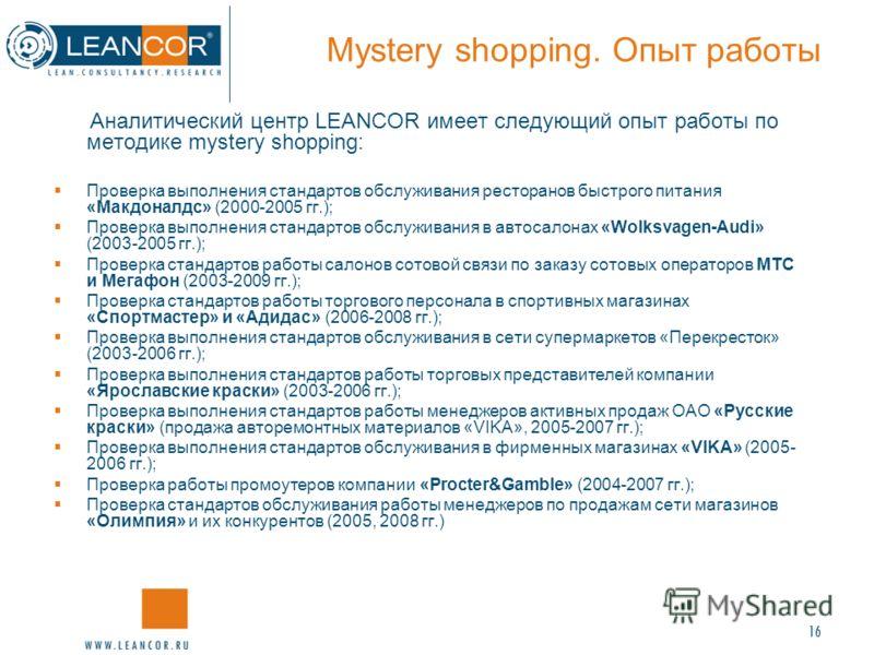 16 Mystery shopping. Опыт работы Аналитический центр LEANCOR имеет следующий опыт работы по методике mystery shopping: Проверка выполнения стандартов обслуживания ресторанов быстрого питания «Макдоналдс» (2000-2005 гг.); Проверка выполнения стандарто