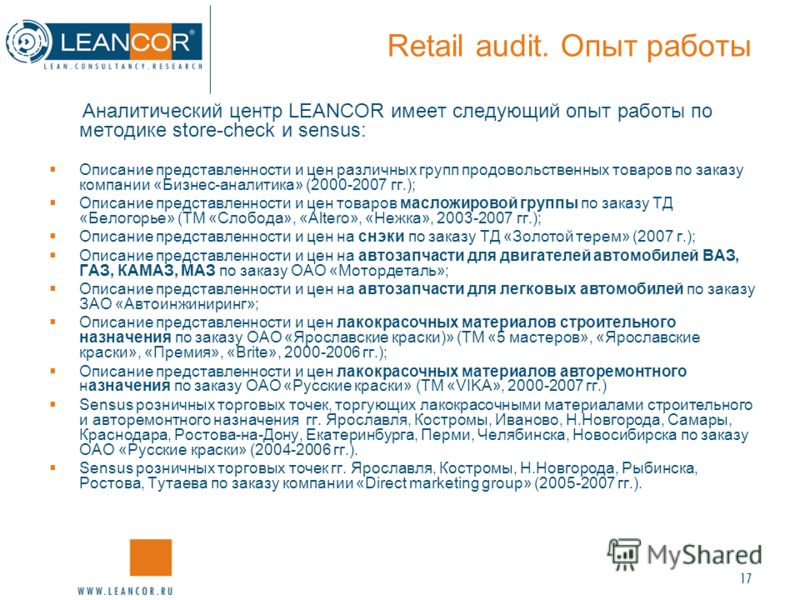 17 Retail audit. Опыт работы Аналитический центр LEANCOR имеет следующий опыт работы по методике store-check и sensus: Описание представленности и цен различных группп продовольственных товаров по заказу компании «Бизнес-аналитика» (2000-2007 гг.); О
