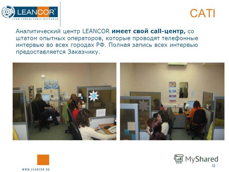 18 CATI Аналитический центр LEANCOR имеет свой call-центр, со штатом опытных операторов, которые проводят телефонные интервью во всех городах РФ. Полная запись всех интервью предоставляется Заказчику.