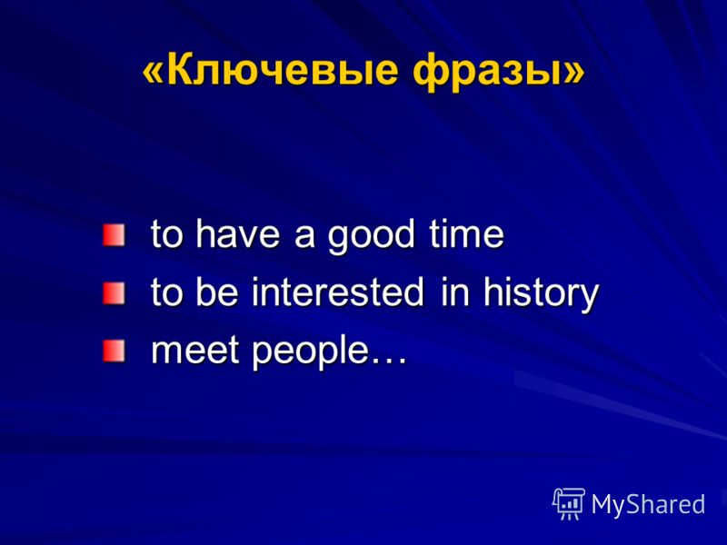 «Ключевые фразы» to have a good time to be interested in history meet people…