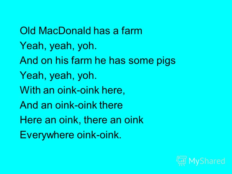 Old MacDonald has a farm Yeah, yeah, yoh. And on his farm he has some pigs Yeah, yeah, yoh. With an oink-oink here, And an oink-oink there Here an oink, there an oink Everywhere oink-oink.