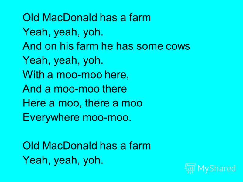 Old MacDonald has a farm Yeah, yeah, yoh. And on his farm he has some cows Yeah, yeah, yoh. With a moo-moo here, And a moo-moo there Here a moo, there a moo Everywhere moo-moo. Old MacDonald has a farm Yeah, yeah, yoh.