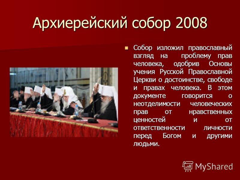 Архиерейский собор 2008 Собор изложил православный взгляд на проблему прав человека, одобрив Основы учения Русской Православной Церкви о достоинстве, свободе и правах человека. В этом документе говорится о неотделимости человеческих прав от нравствен