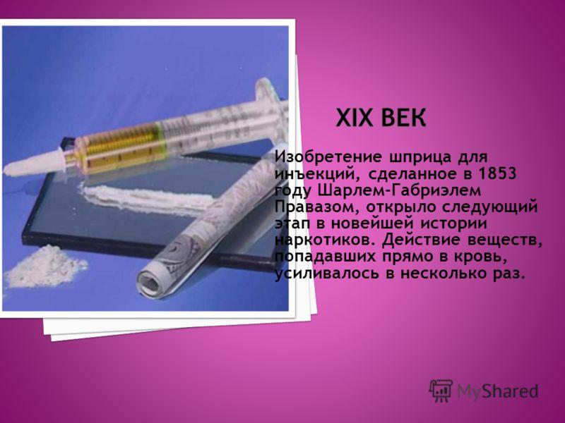 Изобретение шприца для инъекций, сделанное в 1853 году Шарлем-Габриэлем Правазом, открыло следующий этап в новейшей истории наркотиков. Действие веществ, попадавших прямо в кровь, усиливалось в несколько раз.