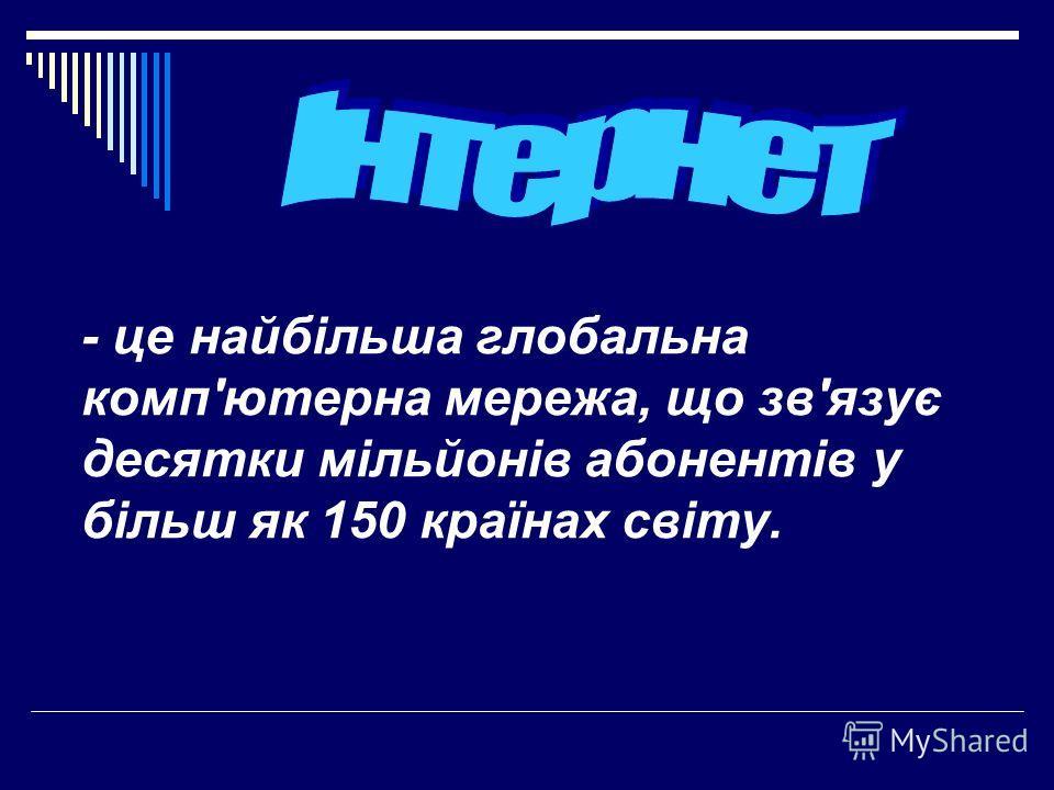 - це найбільша глобальна комп'ютерна мережа, що зв'язує десятки мільйонів абонентів у більш як 150 країнах світу.