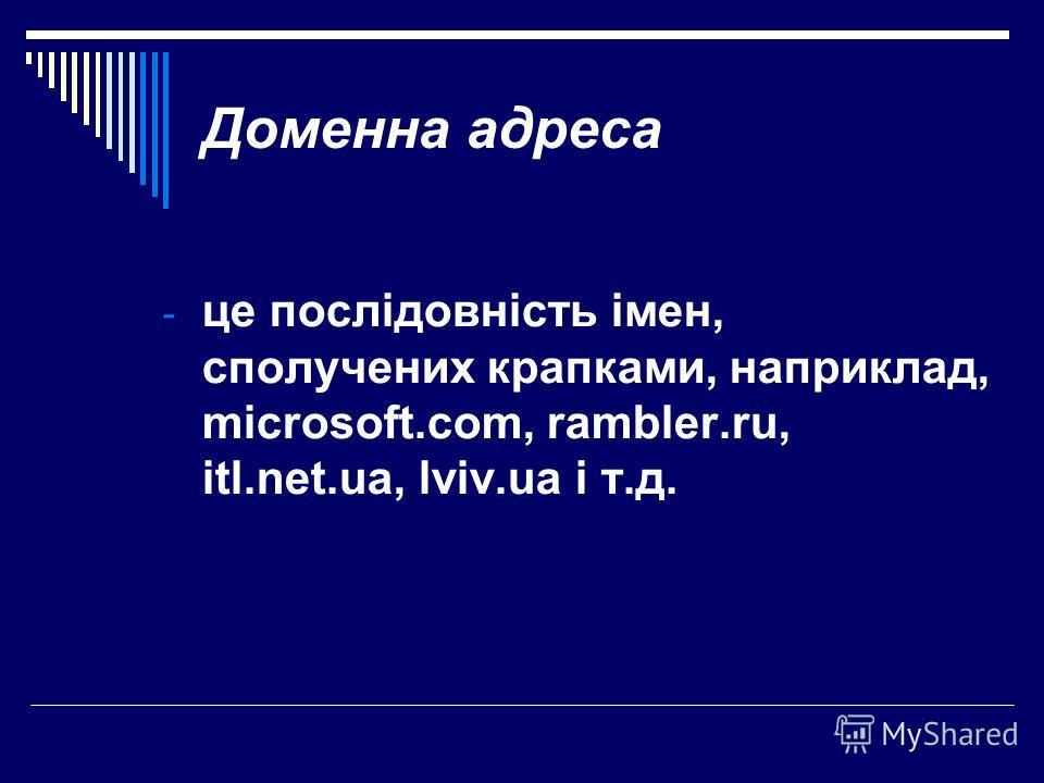Доменна адреса - це послідовність імен, сполучених крапками, наприклад, microsoft.com, rambler.ru, itl.net.ua, lviv.ua і т.д.