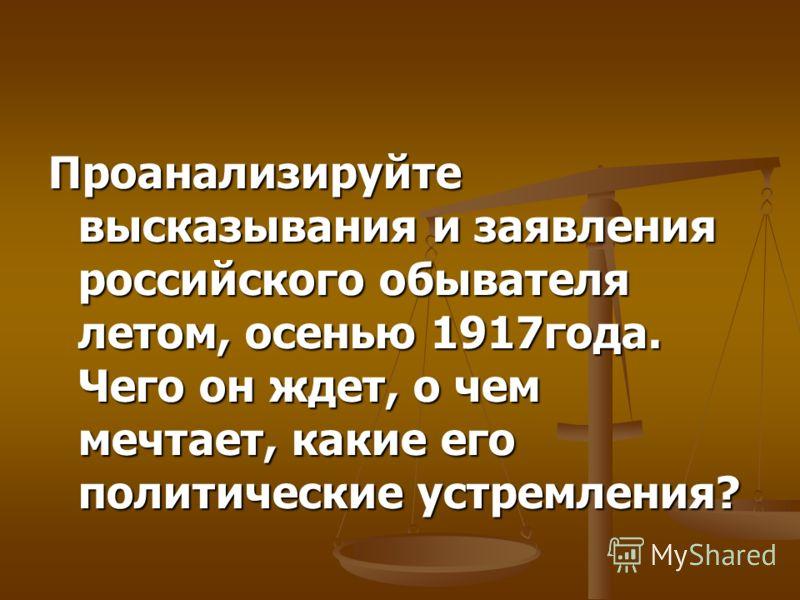 Проанализируйте высказывания и заявления российского обывателя летом, осенью 1917года. Чего он ждет, о чем мечтает, какие его политические устремления?