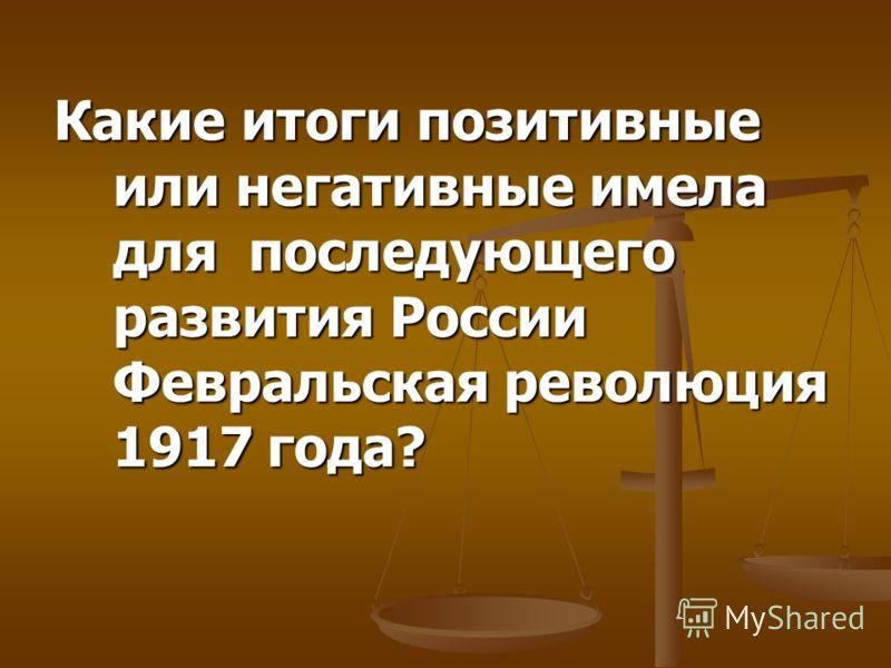 Какие итоги позитивные или негативные имела для последующего развития России Февральская революция 1917 года?