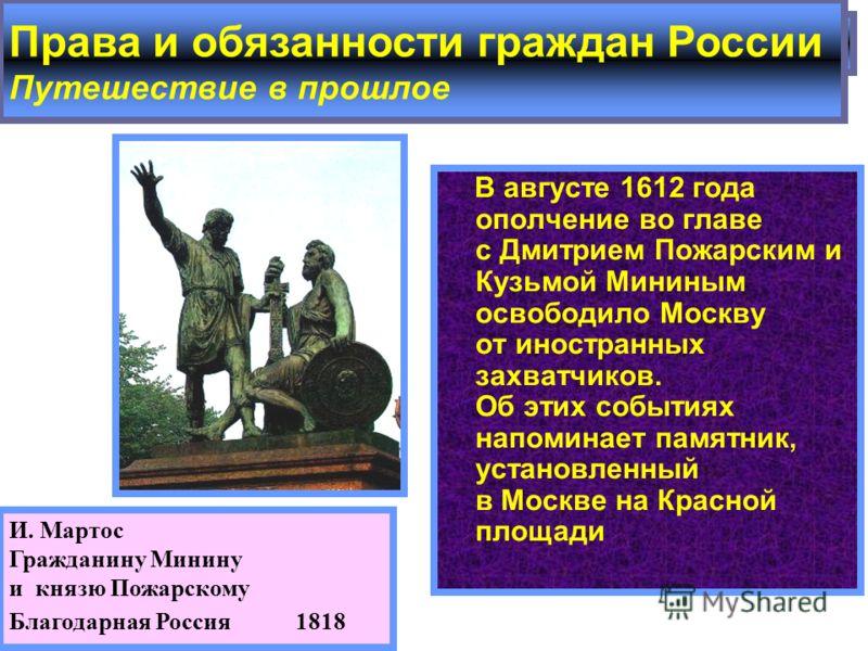 В августе 1612 года ополчение во главе с Дмитрием Пожарским и Кузьмой Мининым освободило Москву от иностранных захватчиков. Об этих событиях напоминает памятник, установленный в Москве на Красной площади 2. И. Мартос Гражданину Минину и князю Пожарск