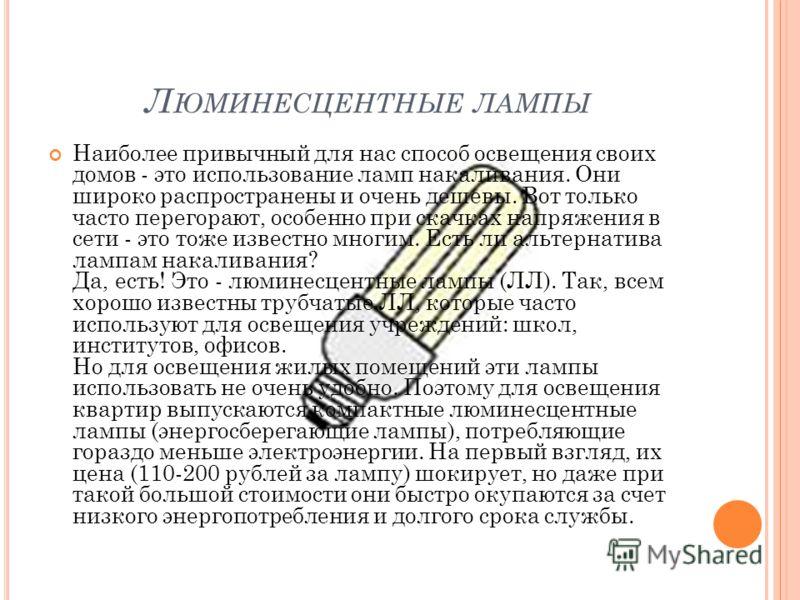 Л ЮМИНЕСЦЕНТНЫЕ ЛАМПЫ Наиболее привычный для нас способ освещения своих домов - это использование ламп накаливания. Они широко распространены и очень дешевы. Вот только часто перегорают, особенно при скачках напряжения в сети - это тоже известно мног