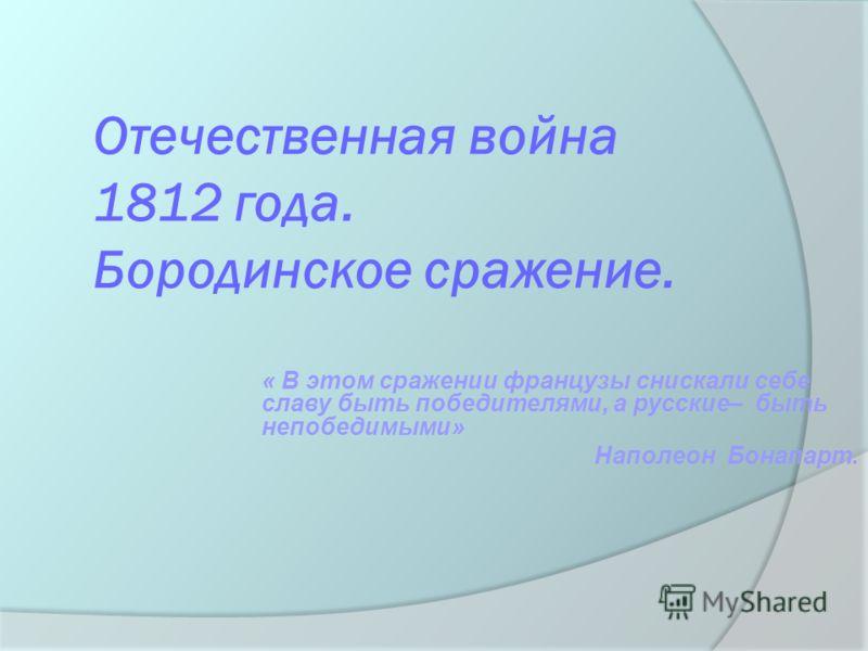 Отечественная война 1812 года. Бородинское сражение. « В этом сражении французы снискали себе славу быть победителями, а русские– быть непобедимыми» Наполеон Бонапарт.