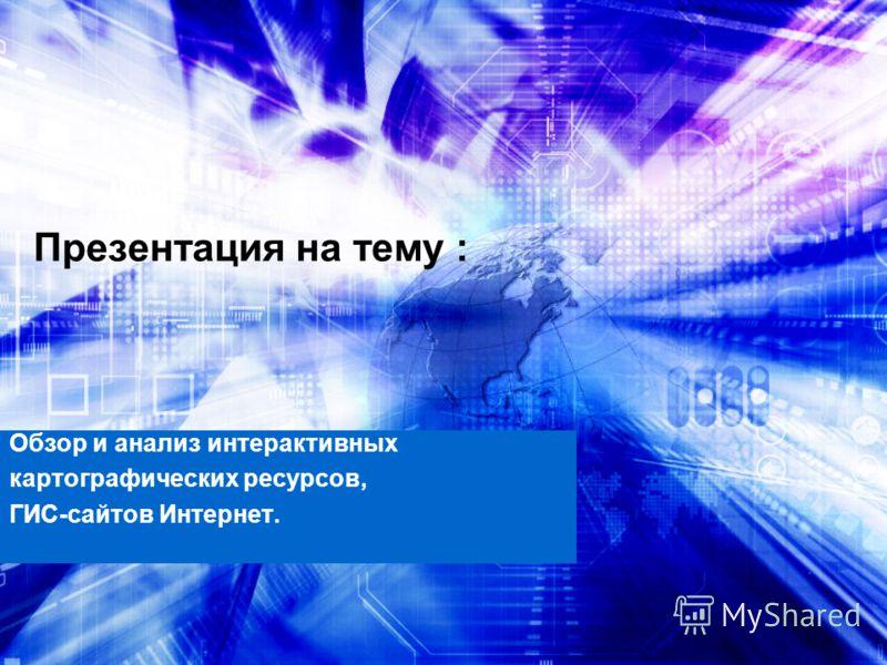 Презентация на тему : Обзор и анализ интерактивных картографических ресурсов, ГИС-сайтов Интернет.