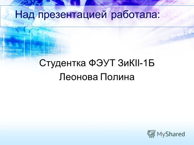 Над презентацией работала: Студентка ФЭУТ ЗиКII-1Б Леонова Полина