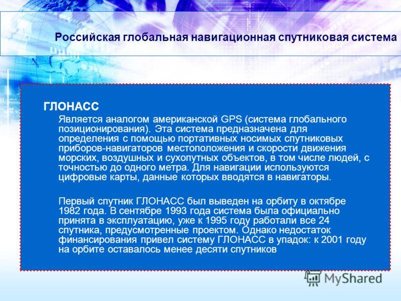 Российская глобальная навигационная спутниковая система ГЛОНАСС Является аналогом американской GPS (система глобального позиционирования). Эта система предназначена для определения с помощью портативных носимых спутниковых приборов-навигаторов местоп