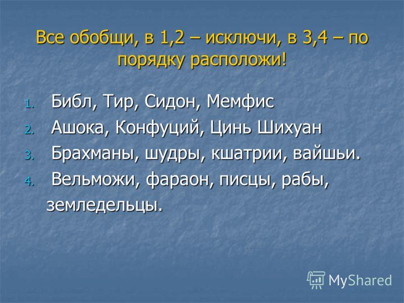 Все обобщи, в 1,2 – исключи, в 3,4 – по порядку расположи! 1. Б ибл, Тир, Сидон, Мемфис 2. А шока, Конфуций, Цинь Шихуан 3. Б рахманы, шудры, кшатрии, вайшьи. 4. В ельможи, фараон, писцы, рабы, земледельцы.