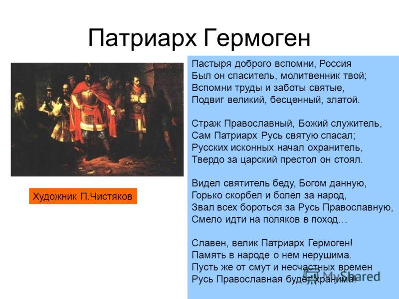 Патриарх Гермоген Пастыря доброго вспомни, Россия Был он спаситель, молитвенник твой; Вспомни труды и заботы святые, Подвиг великий, бесценный, златой. Страж Православный, Божий служитель, Сам Патриарх Русь святую спасал; Русских исконных начал охран