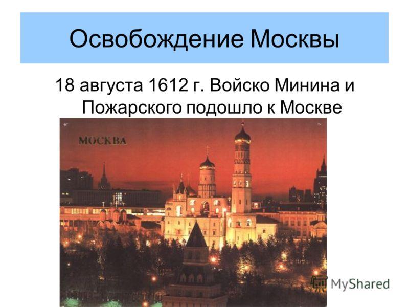 Освобождение Москвы 18 августа 1612 г. Войско Минина и Пожарского подошло к Москве