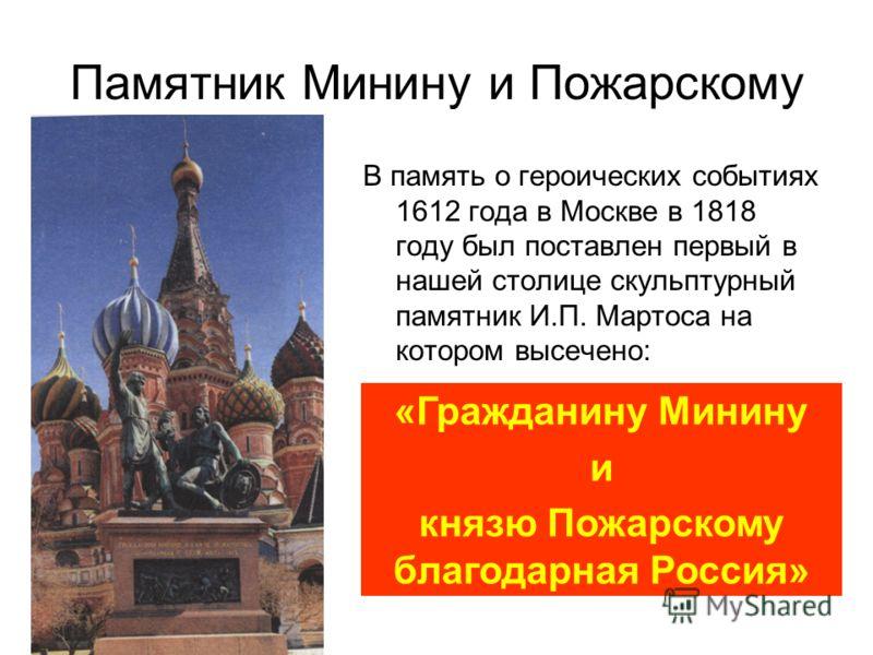 Памятник Минину и Пожарскому В память о героических событиях 1612 года в Москве в 1818 году был поставлен первый в нашей столице скульптурный памятник И.П. Мартоса на котором высечено: «Гражданину Минину и князю Пожарскому благодарная Россия»