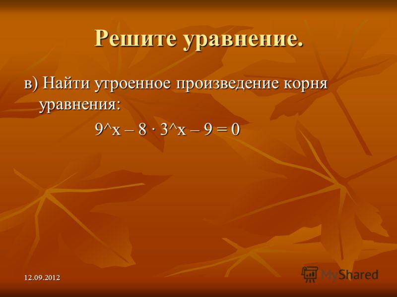 12.09.2012 Решите уравнение. в) Найти утроенное произведение корня уравнения: 9^х – 8 3^х – 9 = 0 9^х – 8 3^х – 9 = 0
