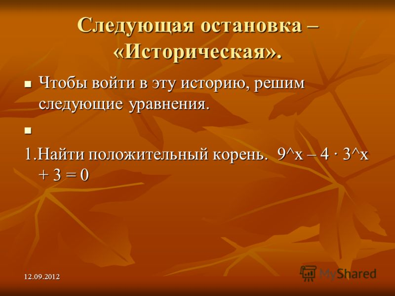 12.09.2012 Следующая остановка – «Историческая». Чтобы войти в эту историю, решим следующие уравнения. Чтобы войти в эту историю, решим следующие уравнения. 1.Найти положительный корень. 9^х – 4 3^х + 3 = 0