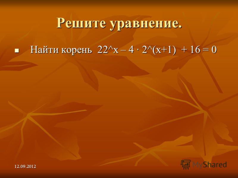 12.09.2012 Решите уравнение. Найти корень 22^х – 4 2^(х+1) + 16 = 0 Найти корень 22^х – 4 2^(х+1) + 16 = 0