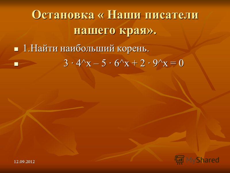 12.09.2012 Остановка « Наши писатели нашего края». 1.Найти наибольший корень. 1.Найти наибольший корень. 3 4^х – 5 6^х + 2 9^х = 0 3 4^х – 5 6^х + 2 9^х = 0