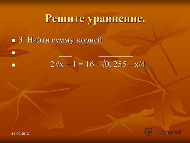 12.09.2012 Решите уравнение. 3. Найти сумму корней 3. Найти сумму корней ___ ________ ___ ________ 2х + 1 = 16 0, 255 – х/4 2х + 1 = 16 0, 255 – х/4