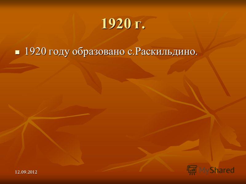 12.09.2012 1920 г. 1920 году образовано с.Раскильдино. 1920 году образовано с.Раскильдино.