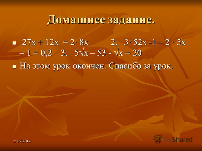 12.09.2012 Домашнее задание. 27х + 12х = 2 8х 2. 3 52х -1 – 2 5х – 1 = 0,2 3. 5х – 53 - х = 20 27х + 12х = 2 8х 2. 3 52х -1 – 2 5х – 1 = 0,2 3. 5х – 53 - х = 20 На этом урок окончен. Спасибо за урок. На этом урок окончен. Спасибо за урок.