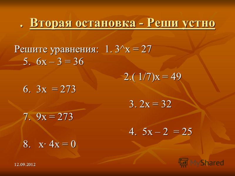 12.09.2012. Вторая остановка - Реши устно Решите уравнения: 1. 3^х = 27 5. 6х – 3 = 36 2.( 1/7)х = 49 6. 3х = 273 2.( 1/7)х = 49 6. 3х = 273 3. 2х = 32 7. 9х = 273 3. 2х = 32 7. 9х = 273 4. 5х – 2 = 25 8. х 4х = 0 4. 5х – 2 = 25 8. х 4х = 0