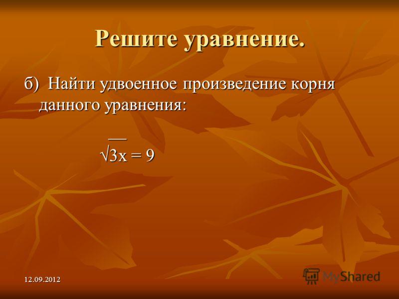 12.09.2012 Решите уравнение. б) Найти удвоенное произведение корня данного уравнения: __ __ 3х = 9 3х = 9