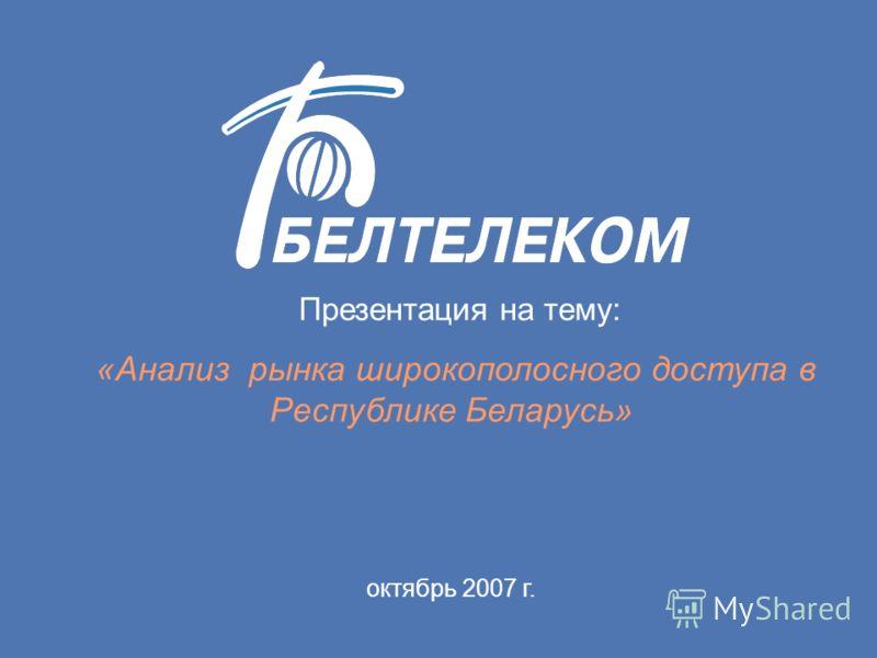 Презентация на тему: «Анализ рынка широкополосного доступа в Республике Беларусь» октябрь 2007 г.