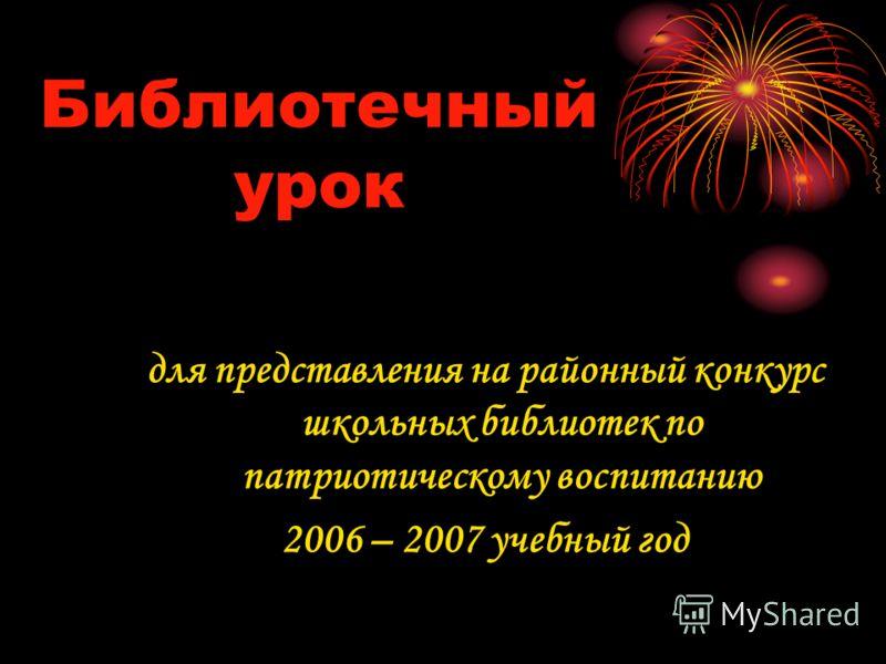Библиотечный урок для представления на районный конкурс школьных библиотек по патриотическому воспитанию 2006 – 2007 учебный год
