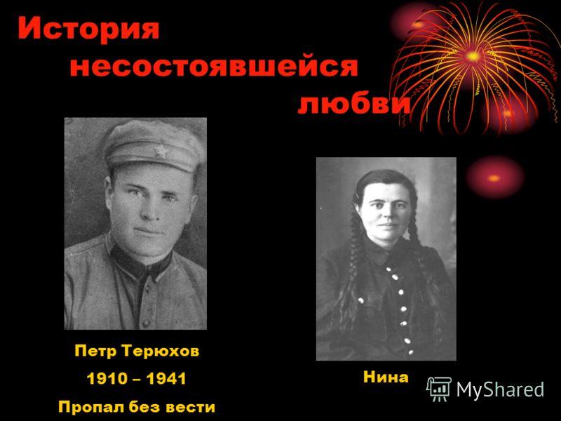 История несостоявшейся любви Петр Терюхов 1910 – 1941 Пропал без вести Нина