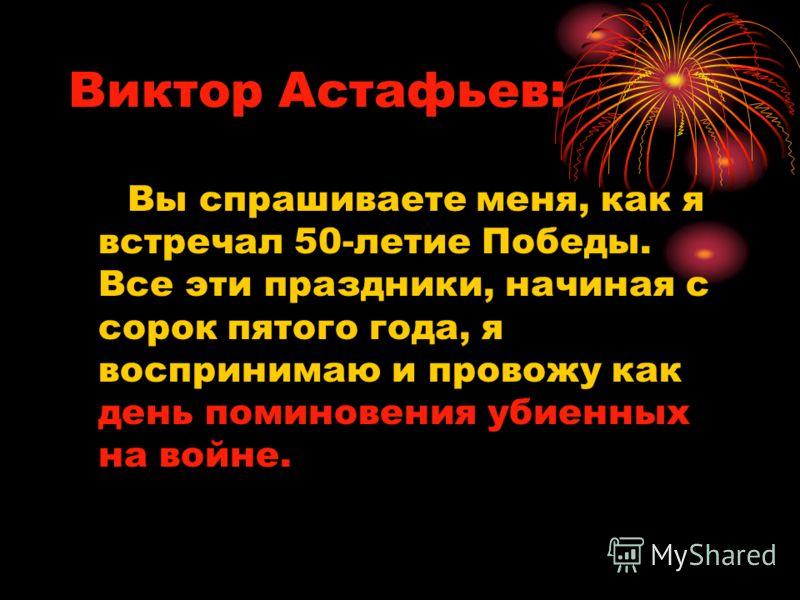 Виктор Астафьев: Вы спрашиваете меня, как я встречал 50-летие Победы. Все эти праздники, начиная с сорок пятого года, я воспринимаю и провожу как день поминовения убиенных на войне.