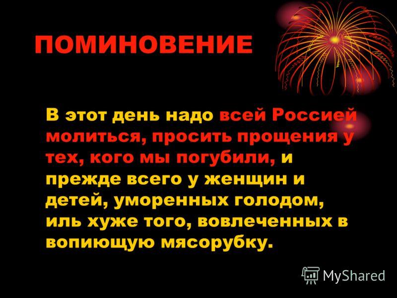 ПОМИНОВЕНИЕ В этот день надо всей Россией молиться, просить прощения у тех, кого мы погубили, и прежде всего у женщин и детей, уморенных голодом, иль хуже того, вовлеченных в вопиющую мясорубку.