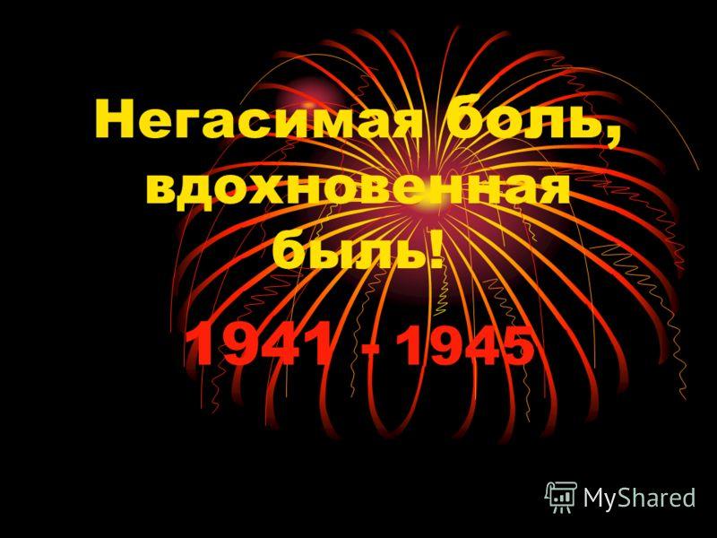 Негасимая боль, вдохновенная быль! 1941 - 1945