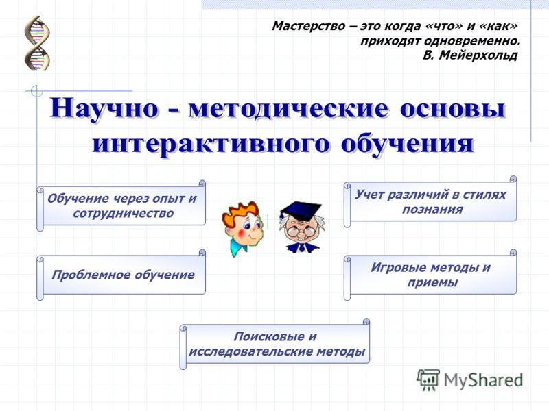 Обучение через опыт и сотрудничество Проблемное обучение Игровые методы и приемы Поисковые и исследовательские методы Учет различий в стилях познания Мастерство – это когда «что» и «как» приходят одновременно. В. Мейерхольд